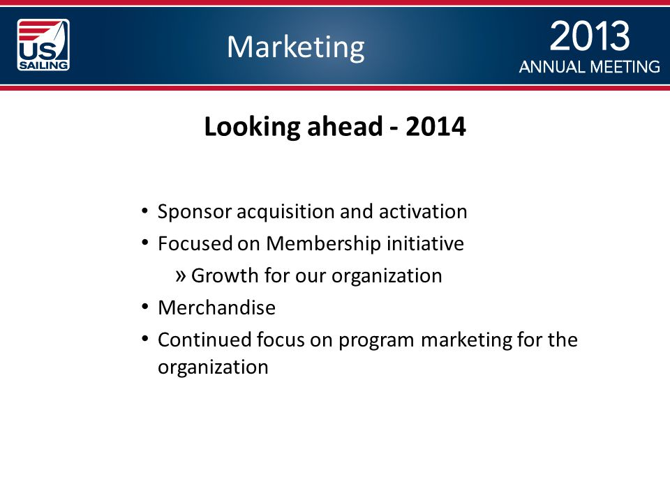 Marketing Sponsor acquisition and activation Focused on Membership initiative » Growth for our organization Merchandise Continued focus on program marketing for the organization Looking ahead - 2014