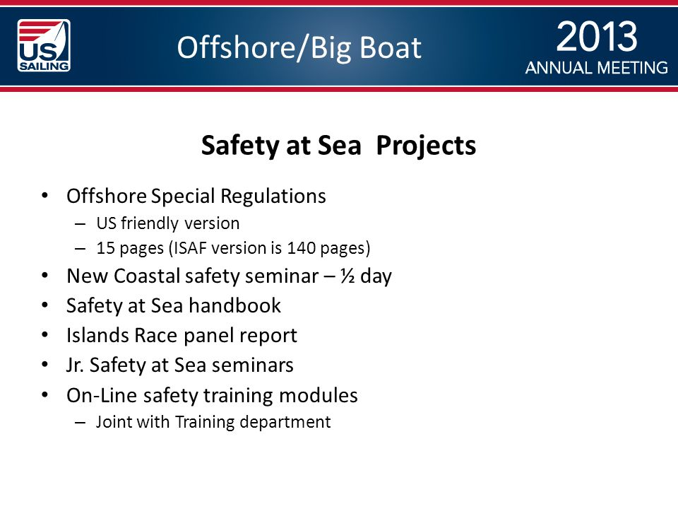 Offshore/Big Boat Safety at Sea Projects Offshore Special Regulations – US friendly version – 15 pages (ISAF version is 140 pages) New Coastal safety seminar – ½ day Safety at Sea handbook Islands Race panel report Jr.