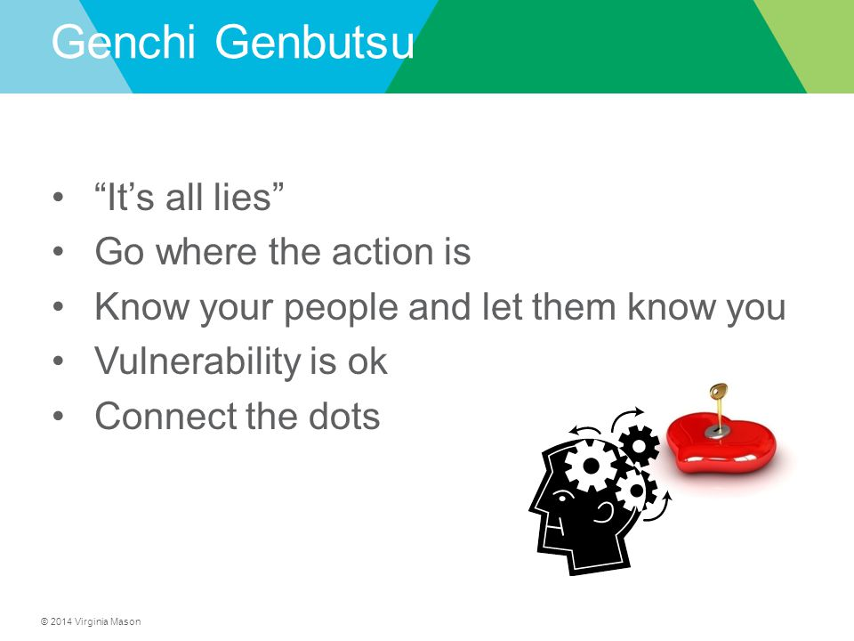 """© 2014 Virginia Mason Genchi Genbutsu """"It's all lies"""" Go where the action is Know your people and let them know you Vulnerability is ok Connect the do"""