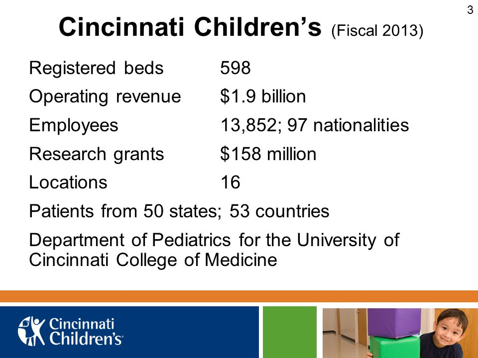 Cincinnati Children's (Fiscal 2013) Registered beds598 Operating revenue$1.9 billion Employees13,852; 97 nationalities Research grants$158 million Locations16 Patients from 50 states; 53 countries Department of Pediatrics for the University of Cincinnati College of Medicine 3
