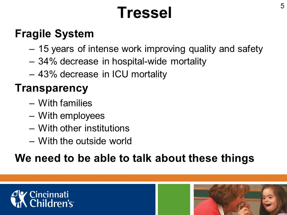 Tressel Fragile System –15 years of intense work improving quality and safety –34% decrease in hospital-wide mortality –43% decrease in ICU mortality Transparency –With families –With employees –With other institutions –With the outside world We need to be able to talk about these things 5