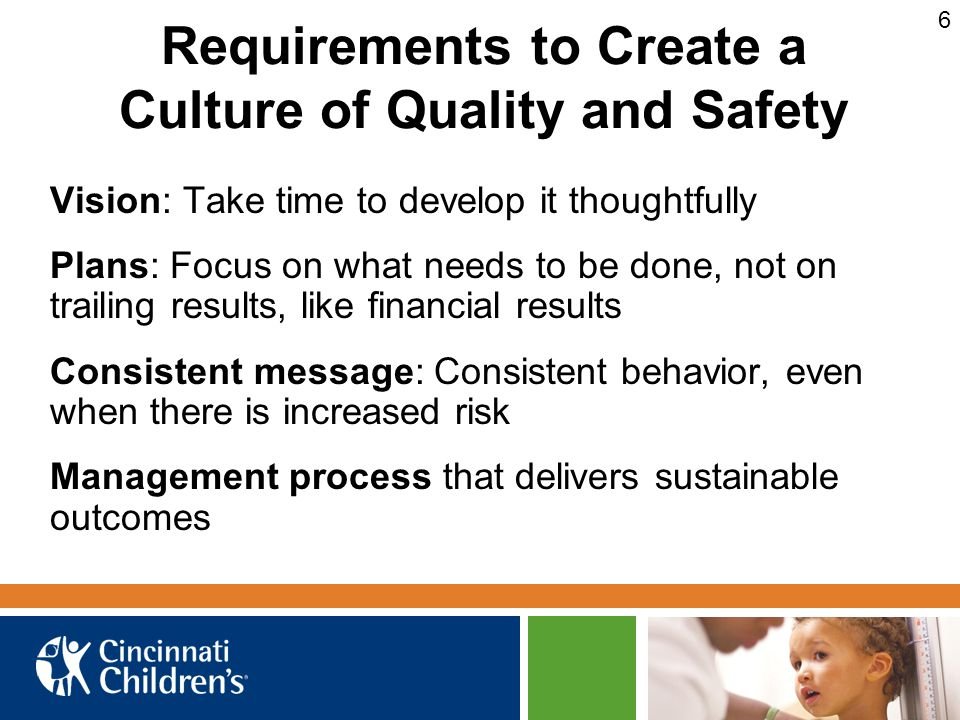 Requirements to Create a Culture of Quality and Safety Vision: Take time to develop it thoughtfully Plans: Focus on what needs to be done, not on trailing results, like financial results Consistent message: Consistent behavior, even when there is increased risk Management process that delivers sustainable outcomes 6