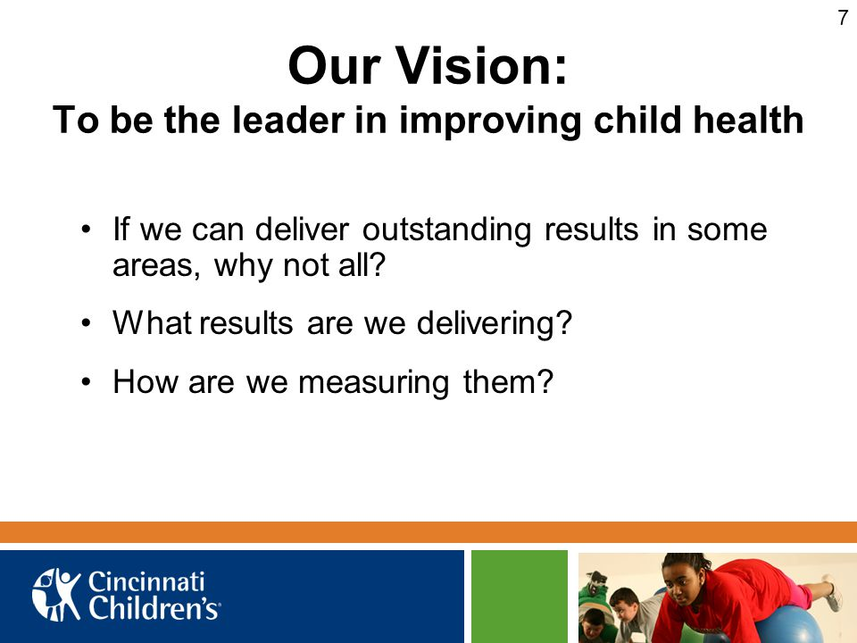 Our Vision: To be the leader in improving child health If we can deliver outstanding results in some areas, why not all.