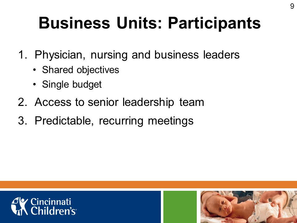Business Units: Participants 1.Physician, nursing and business leaders Shared objectives Single budget 2.Access to senior leadership team 3.Predictable, recurring meetings 9