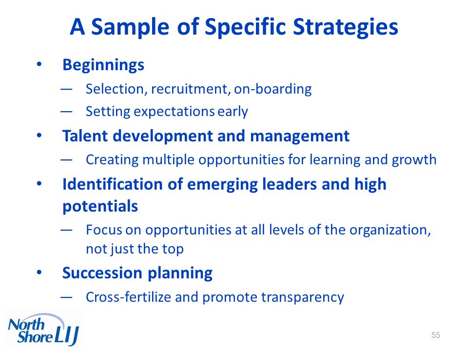 55 A Sample of Specific Strategies Beginnings —Selection, recruitment, on-boarding —Setting expectations early Talent development and management —Creating multiple opportunities for learning and growth Identification of emerging leaders and high potentials —Focus on opportunities at all levels of the organization, not just the top Succession planning —Cross-fertilize and promote transparency