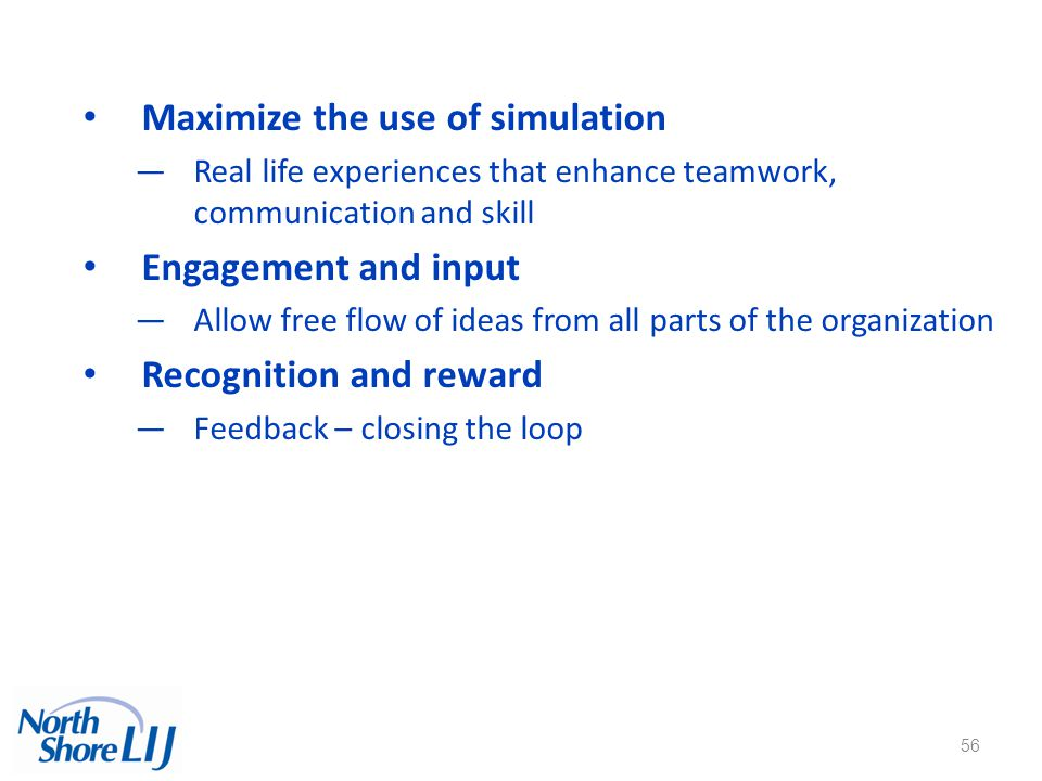 56 Maximize the use of simulation —Real life experiences that enhance teamwork, communication and skill Engagement and input —Allow free flow of ideas from all parts of the organization Recognition and reward —Feedback – closing the loop