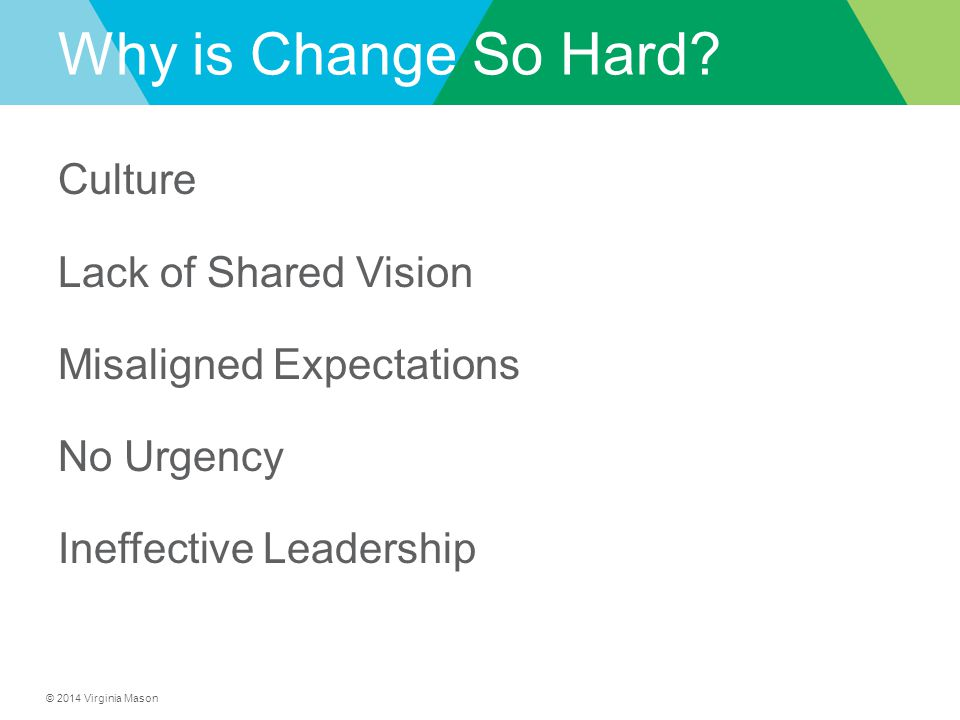 © 2014 Virginia Mason Why is Change So Hard? Culture Lack of Shared Vision Misaligned Expectations No Urgency Ineffective Leadership