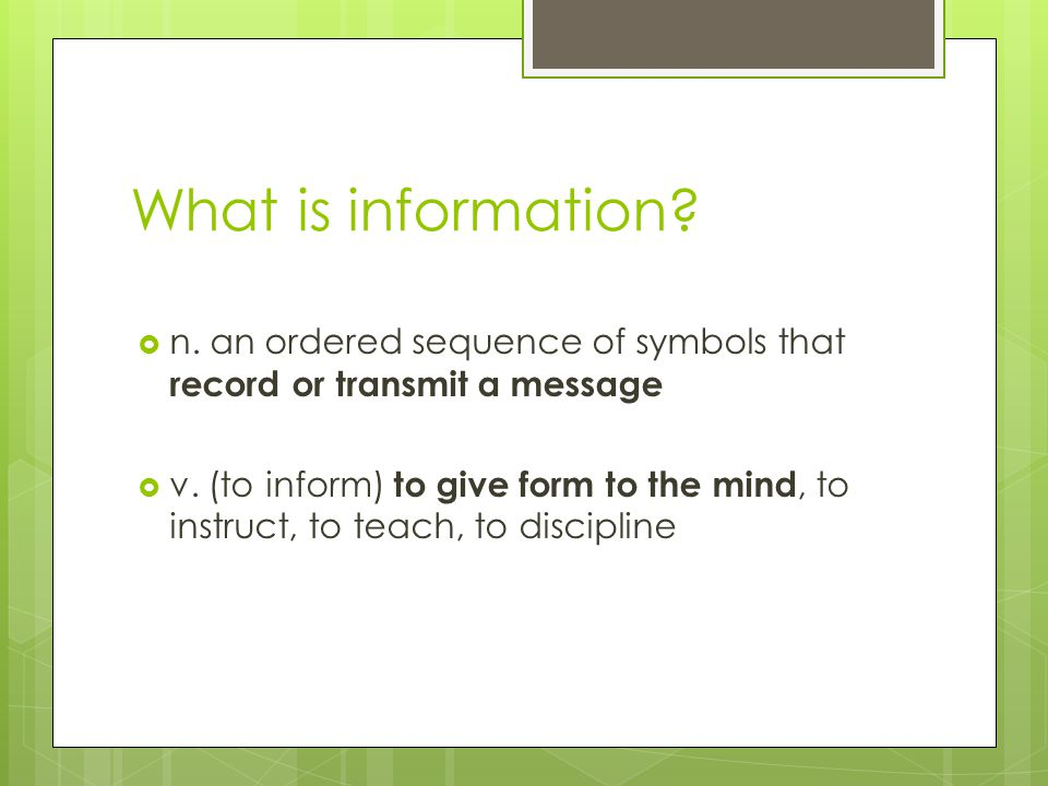 What is information?  n. an ordered sequence of symbols that record or transmit a message  v. (to inform) to give form to the mind, to instruct, to