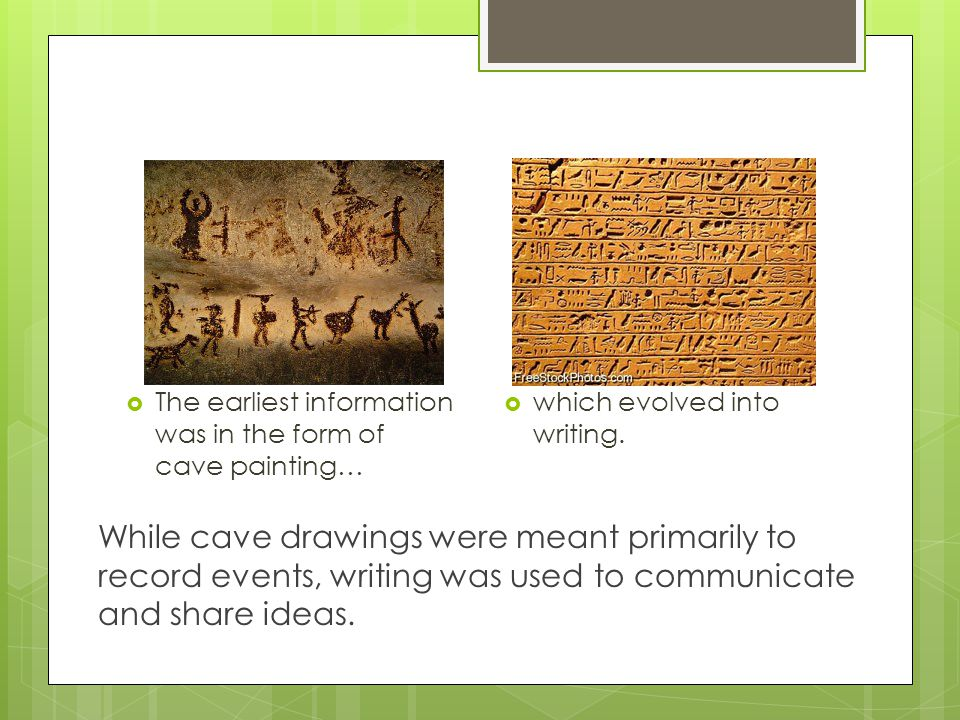 The earliest information was in the form of cave painting…  which evolved into writing. While cave drawings were meant primarily to record events,