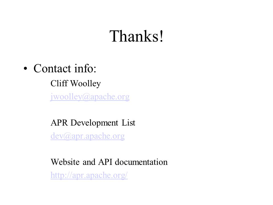 Thanks! Contact info: Cliff Woolley jwoolley@apache.org APR Development List dev@apr.apache.org Website and API documentation http://apr.apache.org/