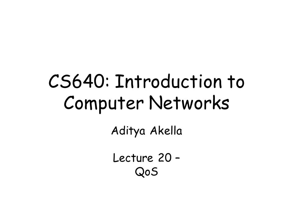 CS640: Introduction to Computer Networks Aditya Akella Lecture 20 – QoS
