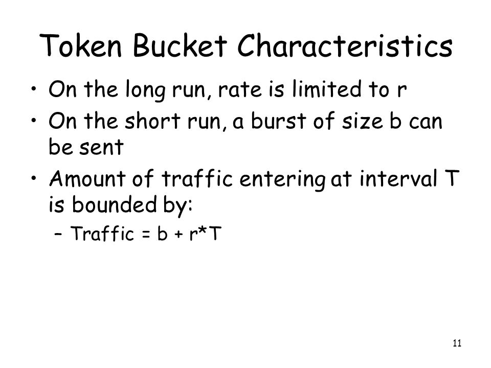 11 Token Bucket Characteristics On the long run, rate is limited to r On the short run, a burst of size b can be sent Amount of traffic entering at interval T is bounded by: –Traffic = b + r*T