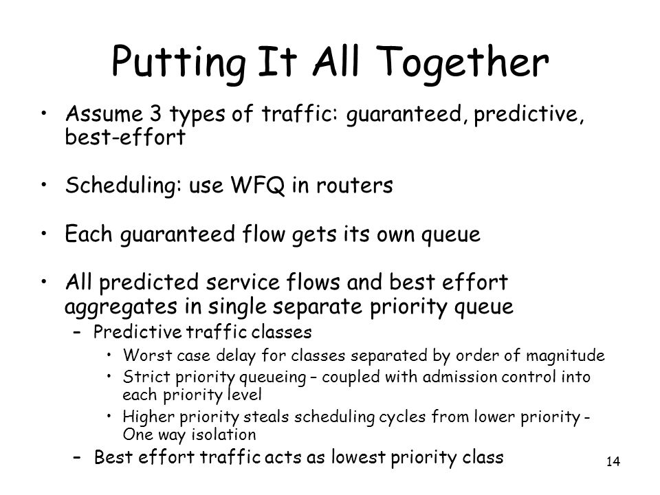 14 Putting It All Together Assume 3 types of traffic: guaranteed, predictive, best-effort Scheduling: use WFQ in routers Each guaranteed flow gets its own queue All predicted service flows and best effort aggregates in single separate priority queue –Predictive traffic classes Worst case delay for classes separated by order of magnitude Strict priority queueing – coupled with admission control into each priority level Higher priority steals scheduling cycles from lower priority - One way isolation –Best effort traffic acts as lowest priority class