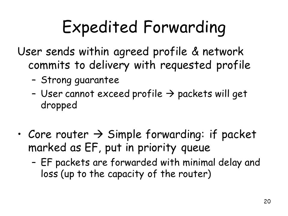 20 Expedited Forwarding User sends within agreed profile & network commits to delivery with requested profile –Strong guarantee –User cannot exceed profile  packets will get dropped Core router  Simple forwarding: if packet marked as EF, put in priority queue –EF packets are forwarded with minimal delay and loss (up to the capacity of the router)