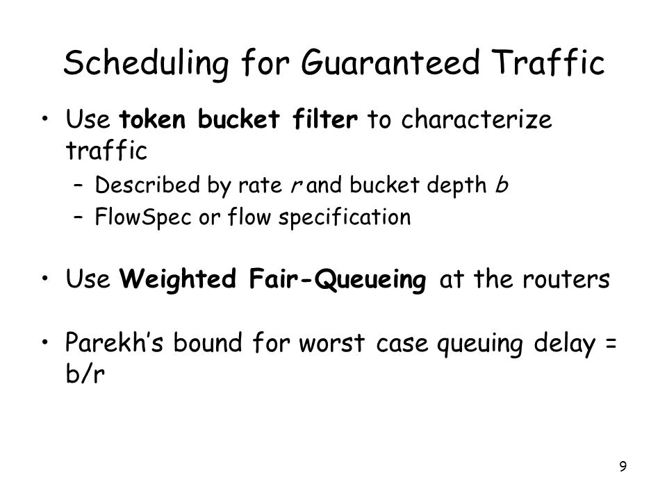 9 Scheduling for Guaranteed Traffic Use token bucket filter to characterize traffic –Described by rate r and bucket depth b –FlowSpec or flow specification Use Weighted Fair-Queueing at the routers Parekh's bound for worst case queuing delay = b/r