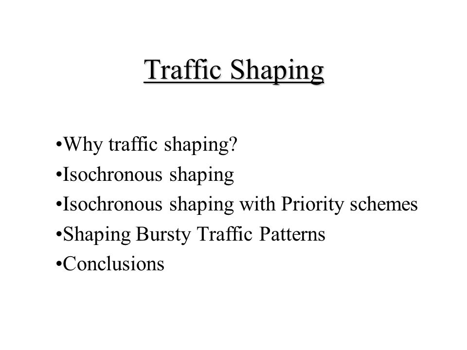 Traffic Shaping Why traffic shaping? Isochronous shaping Isochronous shaping with Priority schemes Shaping Bursty Traffic Patterns Conclusions