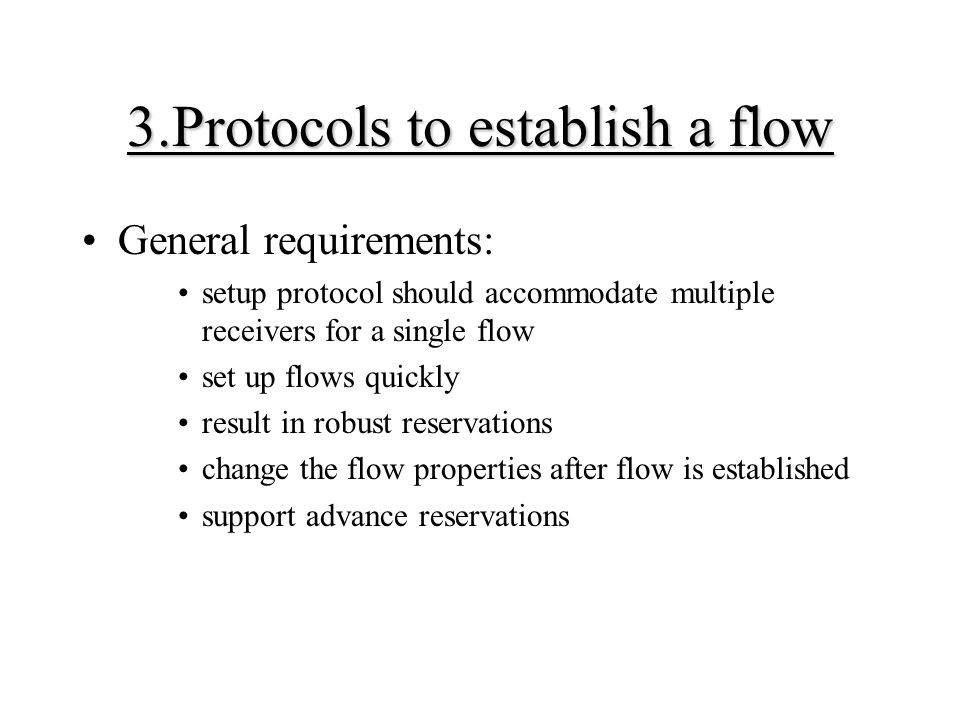 3.Protocols to establish a flow General requirements: setup protocol should accommodate multiple receivers for a single flow set up flows quickly result in robust reservations change the flow properties after flow is established support advance reservations