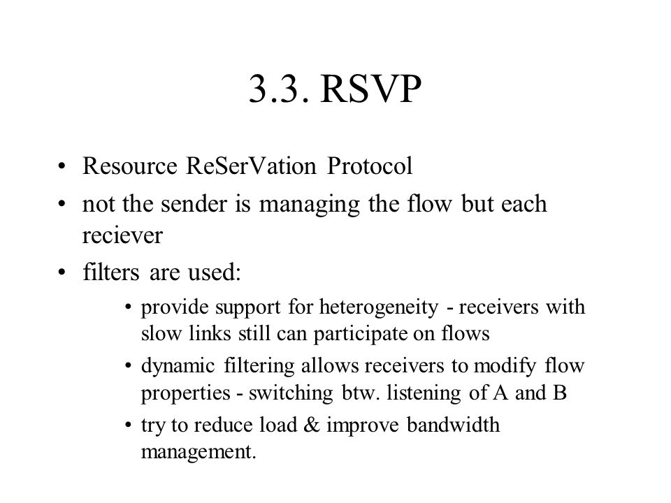 3.3. RSVP Resource ReSerVation Protocol not the sender is managing the flow but each reciever filters are used: provide support for heterogeneity - re