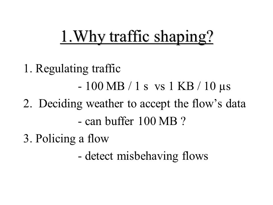 1.Why traffic shaping? 1. Regulating traffic - 100 MB / 1 s vs 1 KB / 10 µs 2. Deciding weather to accept the flow's data - can buffer 100 MB ? 3. Pol