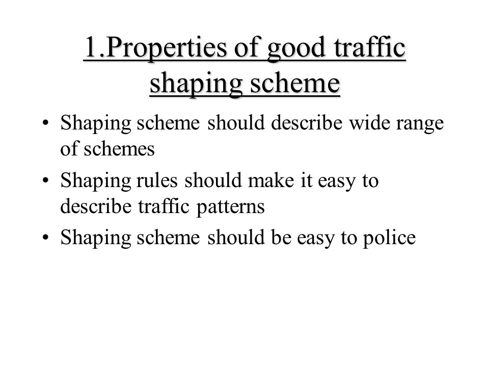1.Properties of good traffic shaping scheme Shaping scheme should describe wide range of schemes Shaping rules should make it easy to describe traffic