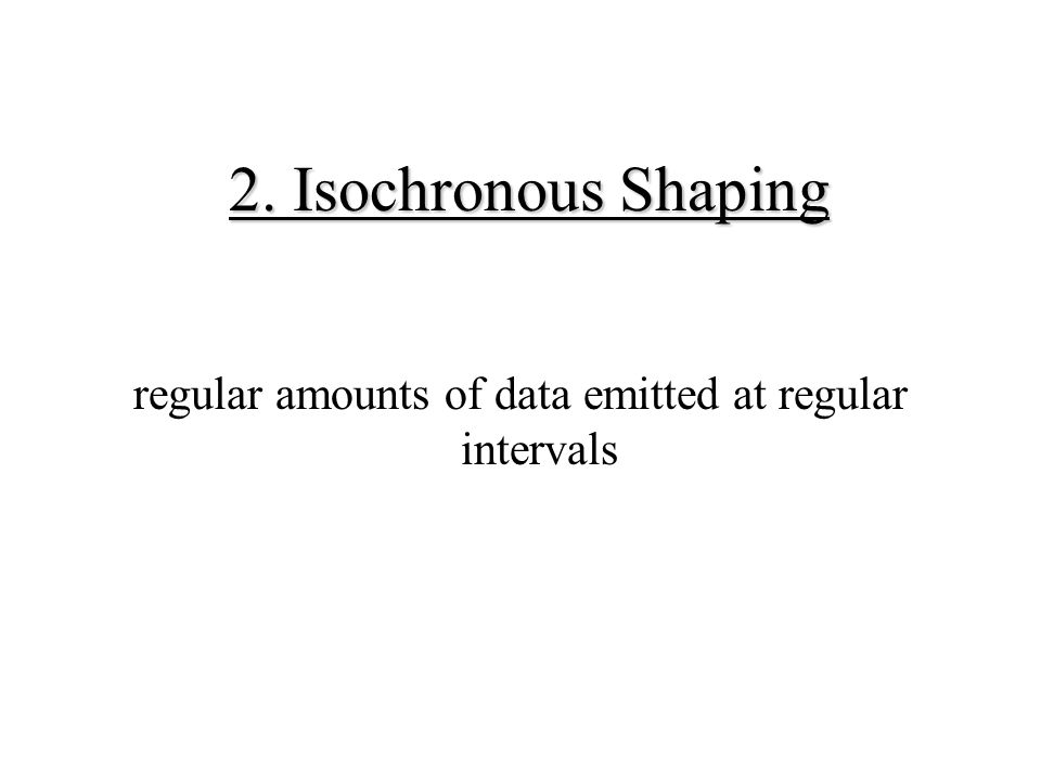 2. Isochronous Shaping regular amounts of data emitted at regular intervals