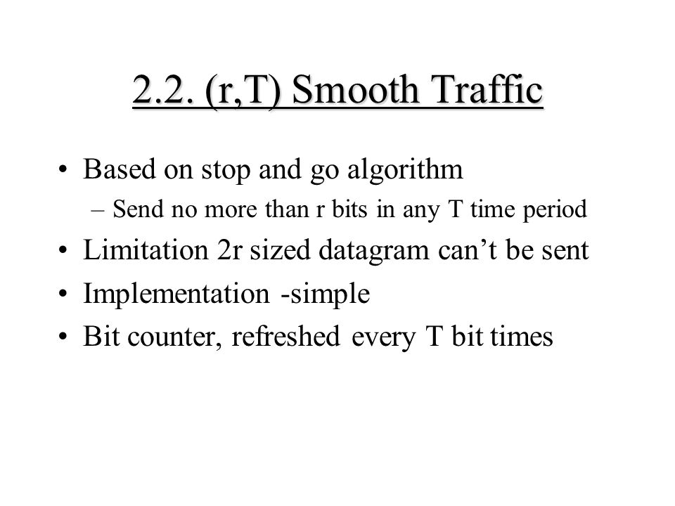 2.2. (r,T) Smooth Traffic Based on stop and go algorithm –Send no more than r bits in any T time period Limitation 2r sized datagram can't be sent Imp