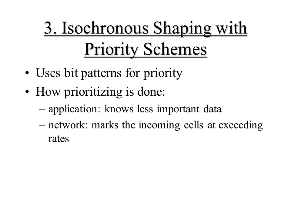 3. Isochronous Shaping with Priority Schemes Uses bit patterns for priority How prioritizing is done: –application: knows less important data –network