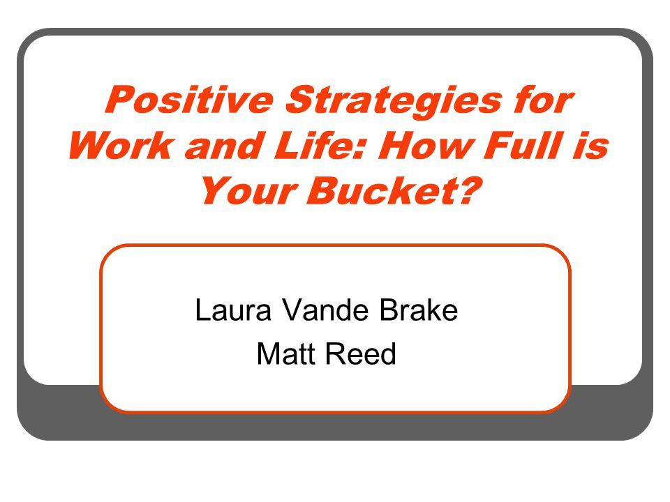 Positive Strategies for Work and Life: How Full is Your Bucket Laura Vande Brake Matt Reed