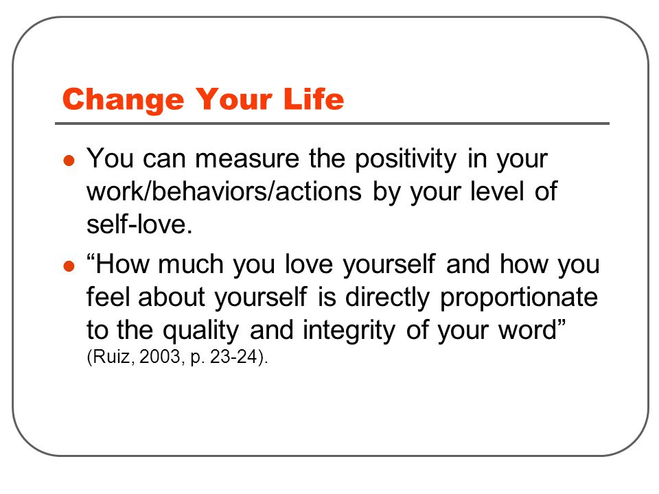 Change Your Life You can measure the positivity in your work/behaviors/actions by your level of self-love.
