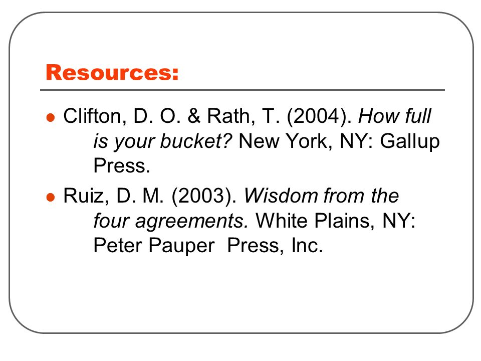 Resources: Clifton, D. O. & Rath, T. (2004). How full is your bucket.