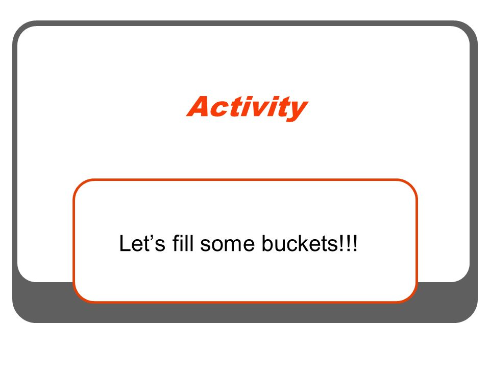 Activity Let's fill some buckets!!!