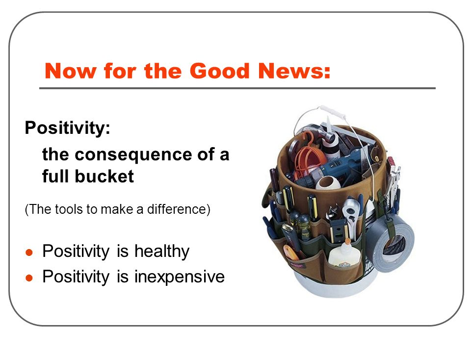 Now for the Good News: Positivity: the consequence of a full bucket (The tools to make a difference) Positivity is healthy Positivity is inexpensive