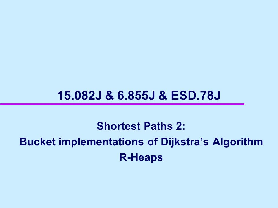 15.082J & 6.855J & ESD.78J Shortest Paths 2: Bucket implementations of Dijkstra's Algorithm R-Heaps