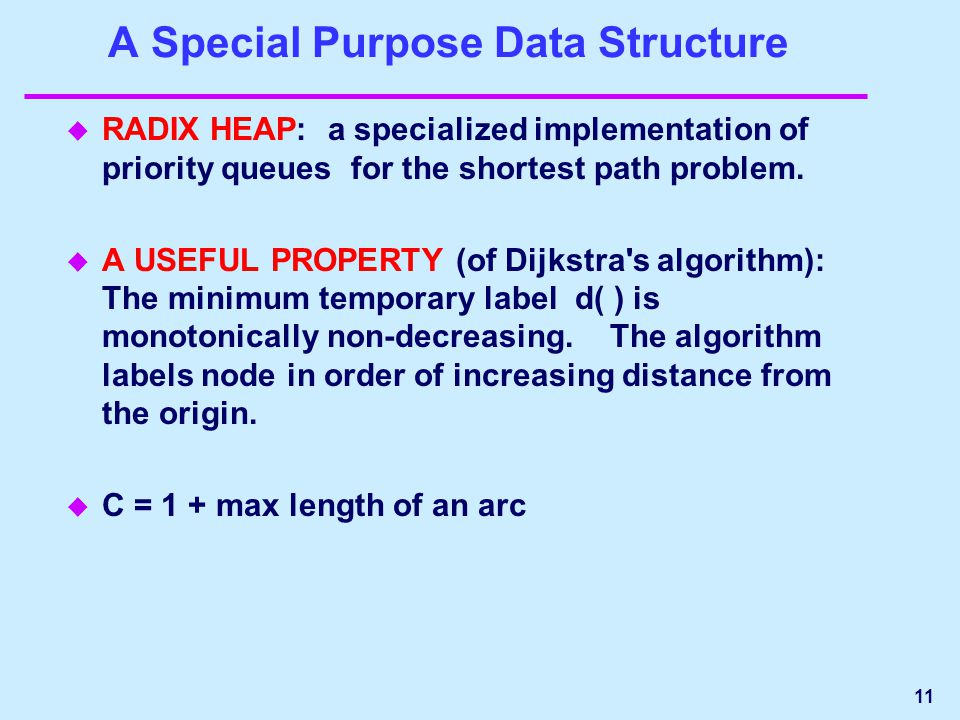 11 A Special Purpose Data Structure u RADIX HEAP: a specialized implementation of priority queues for the shortest path problem.