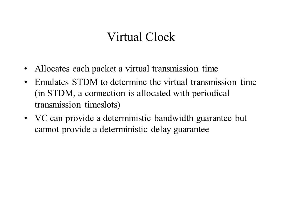 Virtual Clock Allocates each packet a virtual transmission time Emulates STDM to determine the virtual transmission time (in STDM, a connection is all