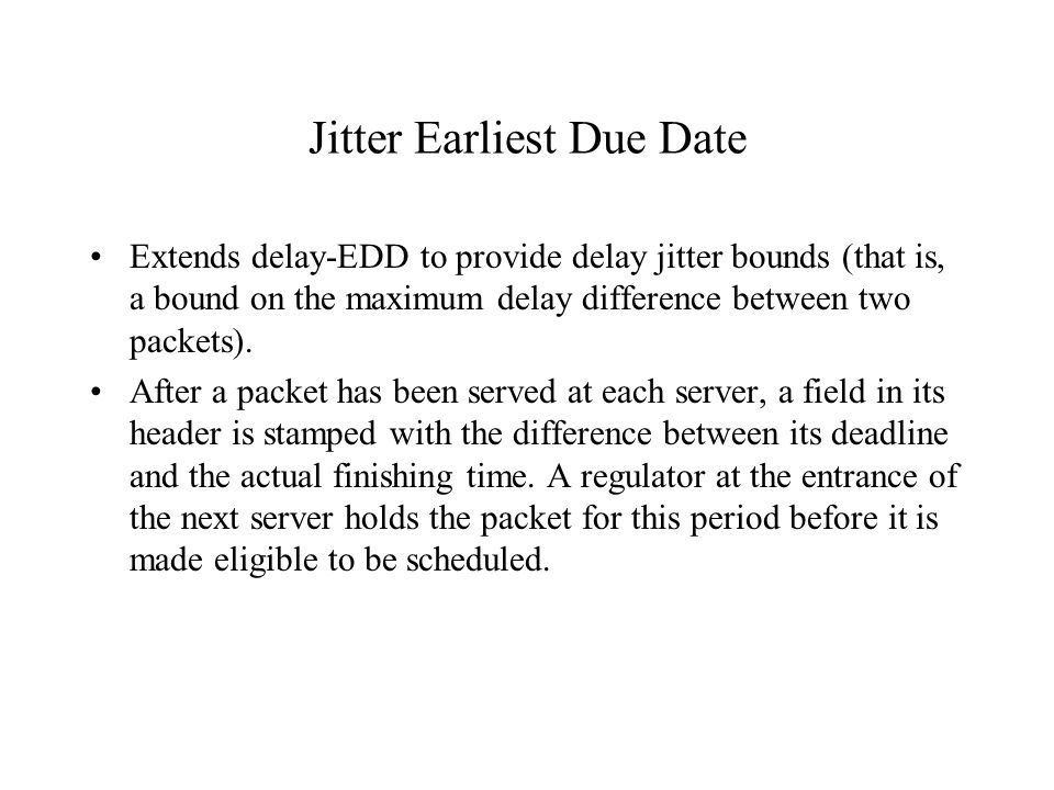 Jitter Earliest Due Date Extends delay-EDD to provide delay jitter bounds (that is, a bound on the maximum delay difference between two packets). Afte