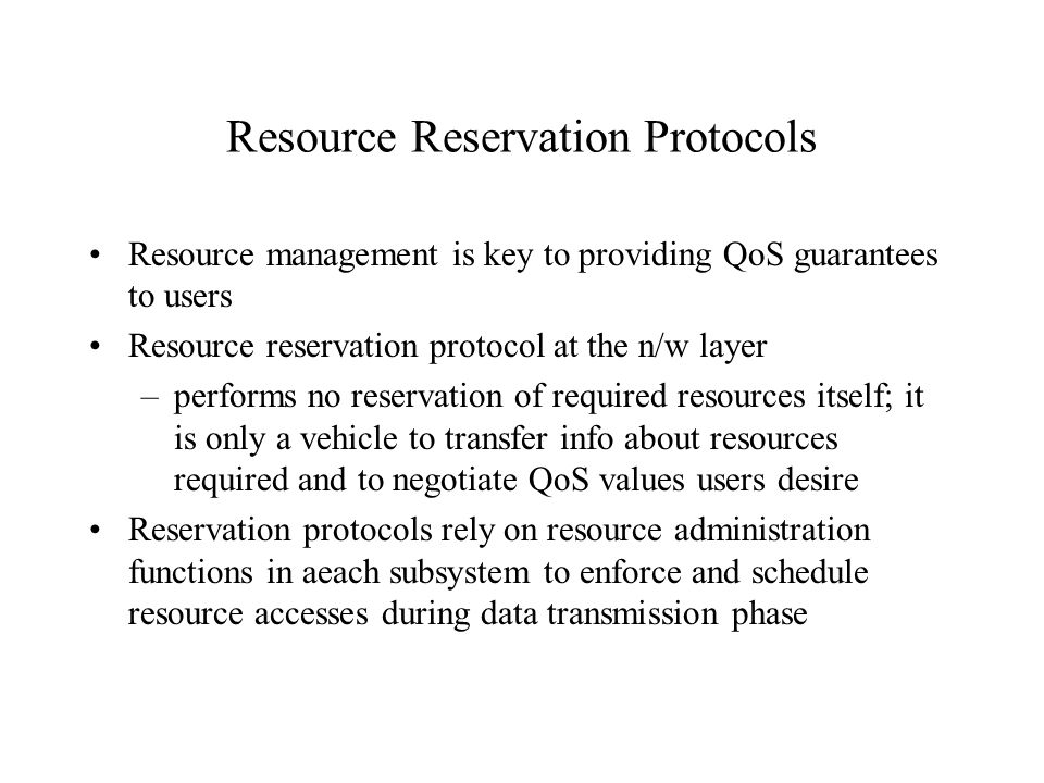 Resource Reservation Protocols Resource management is key to providing QoS guarantees to users Resource reservation protocol at the n/w layer –performs no reservation of required resources itself; it is only a vehicle to transfer info about resources required and to negotiate QoS values users desire Reservation protocols rely on resource administration functions in aeach subsystem to enforce and schedule resource accesses during data transmission phase