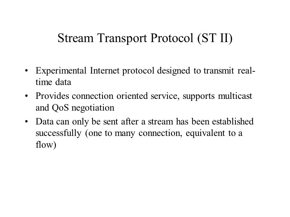 Stream Transport Protocol (ST II) Experimental Internet protocol designed to transmit real- time data Provides connection oriented service, supports multicast and QoS negotiation Data can only be sent after a stream has been established successfully (one to many connection, equivalent to a flow)