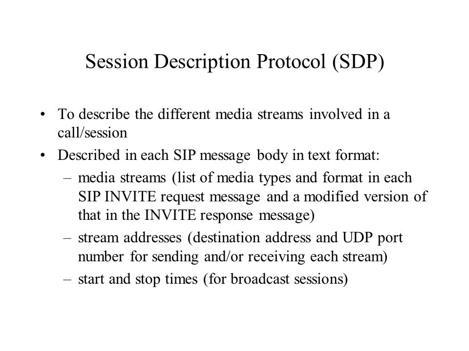 Session Description Protocol (SDP) To describe the different media streams involved in a call/session Described in each SIP message body in text forma