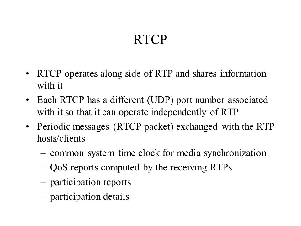 RTCP RTCP operates along side of RTP and shares information with it Each RTCP has a different (UDP) port number associated with it so that it can oper