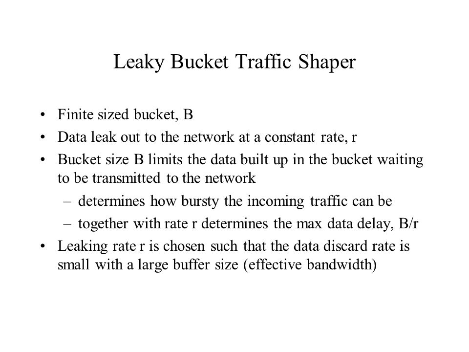 Leaky Bucket Traffic Shaper Finite sized bucket, B Data leak out to the network at a constant rate, r Bucket size B limits the data built up in the bucket waiting to be transmitted to the network –determines how bursty the incoming traffic can be –together with rate r determines the max data delay, B/r Leaking rate r is chosen such that the data discard rate is small with a large buffer size (effective bandwidth)