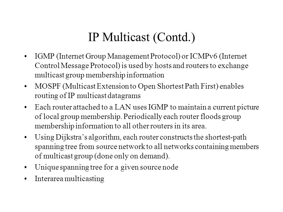 IP Multicast (Contd.) IGMP (Internet Group Management Protocol) or ICMPv6 (Internet Control Message Protocol) is used by hosts and routers to exchange multicast group membership information MOSPF (Multicast Extension to Open Shortest Path First) enables routing of IP multicast datagrams Each router attached to a LAN uses IGMP to maintain a current picture of local group membership.