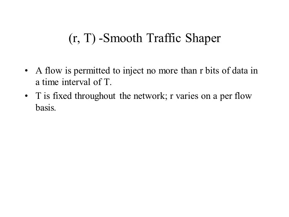 (r, T) -Smooth Traffic Shaper A flow is permitted to inject no more than r bits of data in a time interval of T. T is fixed throughout the network; r