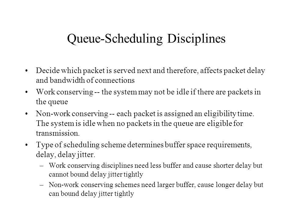 Queue-Scheduling Disciplines Decide which packet is served next and therefore, affects packet delay and bandwidth of connections Work conserving -- th