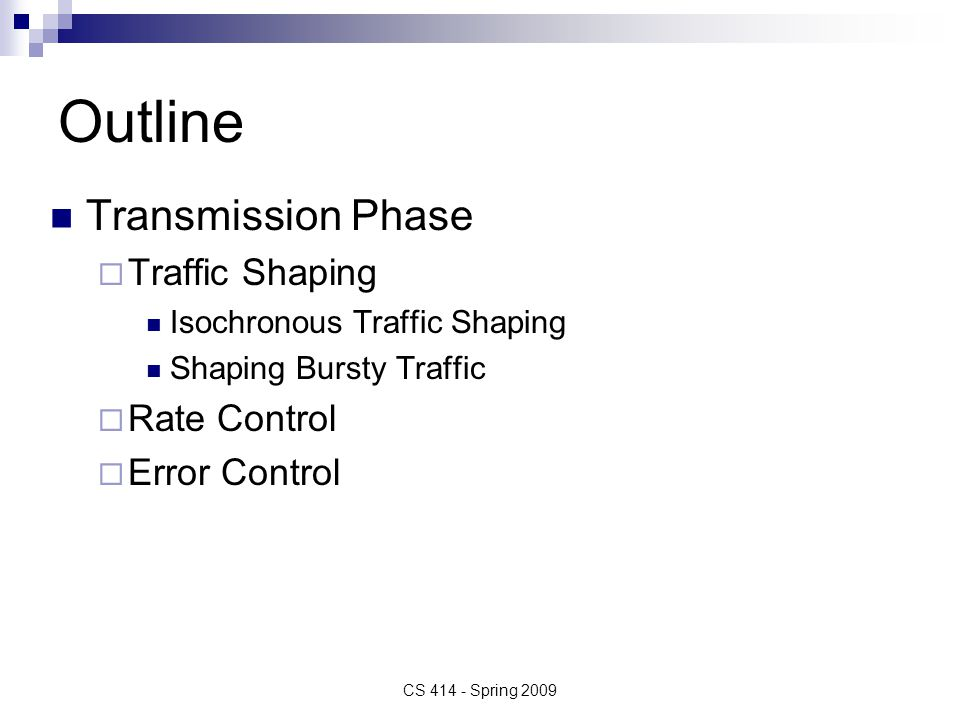 Performance Guarantees Every traffic management needs QUEUE MANAGEMENT (QM) Statistical versus Deterministic Guarantees Conservation of Work  QM schemes differentiate if they are work conserving or not  Work conserving system – sends packet once the server has completed service (examples – FIFO, LIFO)  Non-work conserving scheme – server waits random amount of time before serving the next packet in queue, even if packets are waiting in the queue CS 414 - Spring 2008