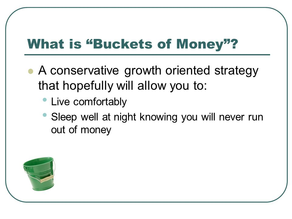"""What is """"Buckets of Money""""? A conservative growth oriented strategy that hopefully will allow you to: Live comfortably Sleep well at night knowing you"""