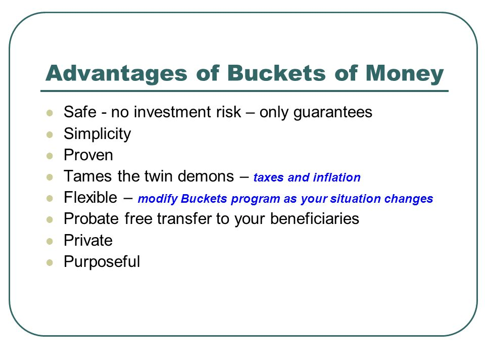 Advantages of Buckets of Money Safe - no investment risk – only guarantees Simplicity Proven Tames the twin demons – taxes and inflation Flexible – mo