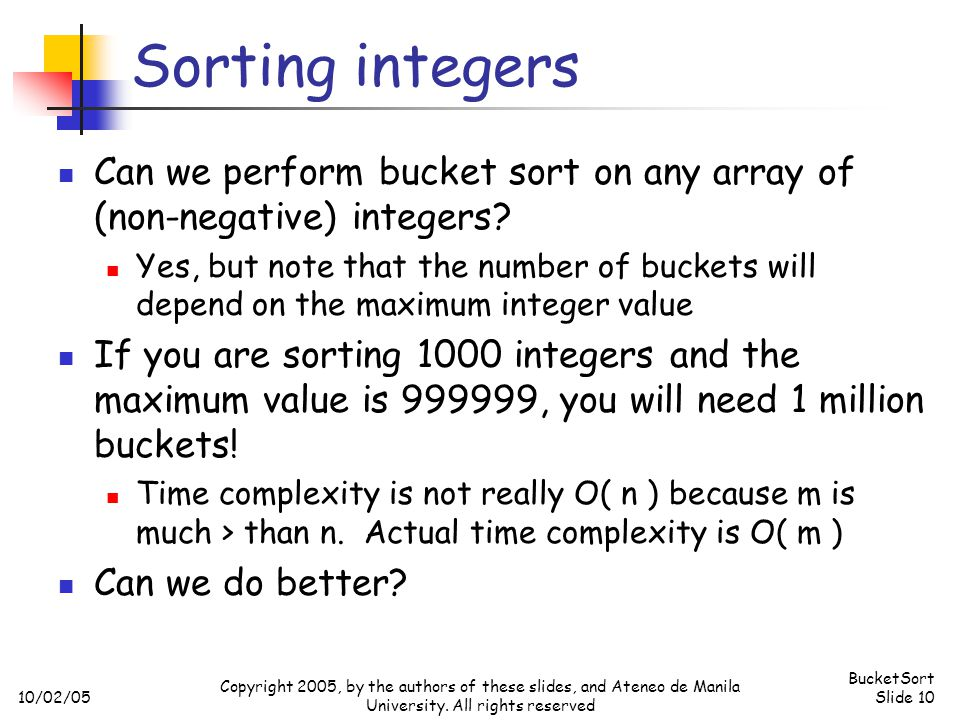 10/02/05 BucketSort Slide 10 Copyright 2005, by the authors of these slides, and Ateneo de Manila University. All rights reserved Sorting integers Can