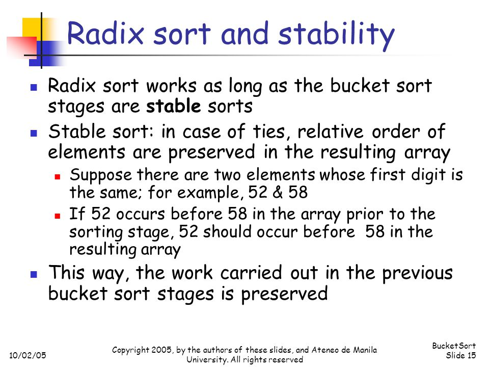 10/02/05 BucketSort Slide 15 Copyright 2005, by the authors of these slides, and Ateneo de Manila University. All rights reserved Radix sort and stabi
