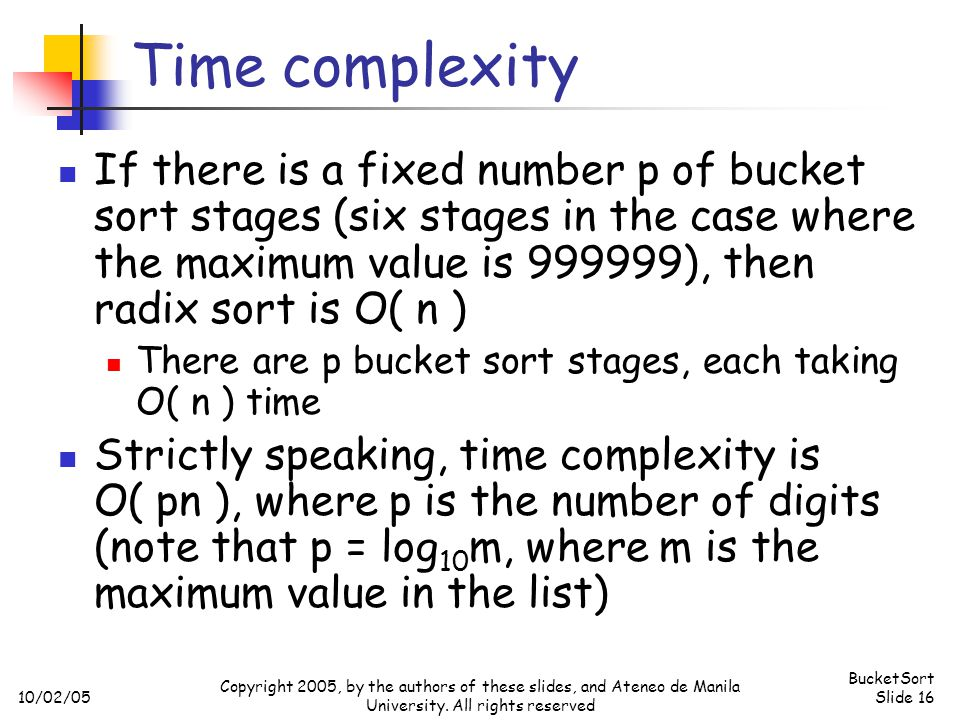 10/02/05 BucketSort Slide 16 Copyright 2005, by the authors of these slides, and Ateneo de Manila University. All rights reserved Time complexity If t